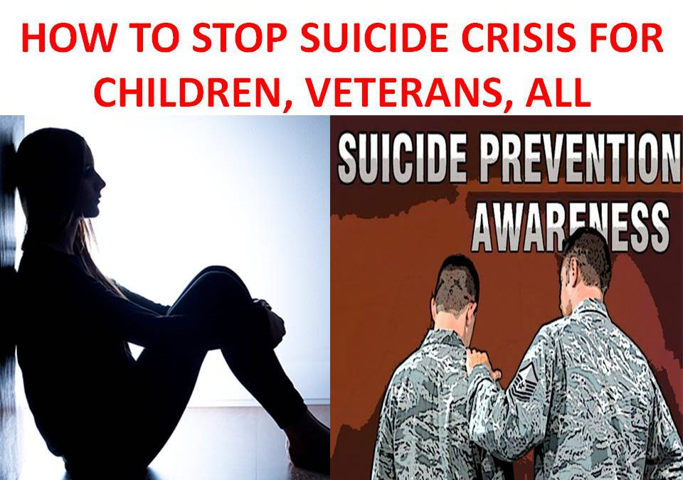 HOW TO STOP SUICIDE CRISIS FOR CHILDREN, VETERANS, ALL