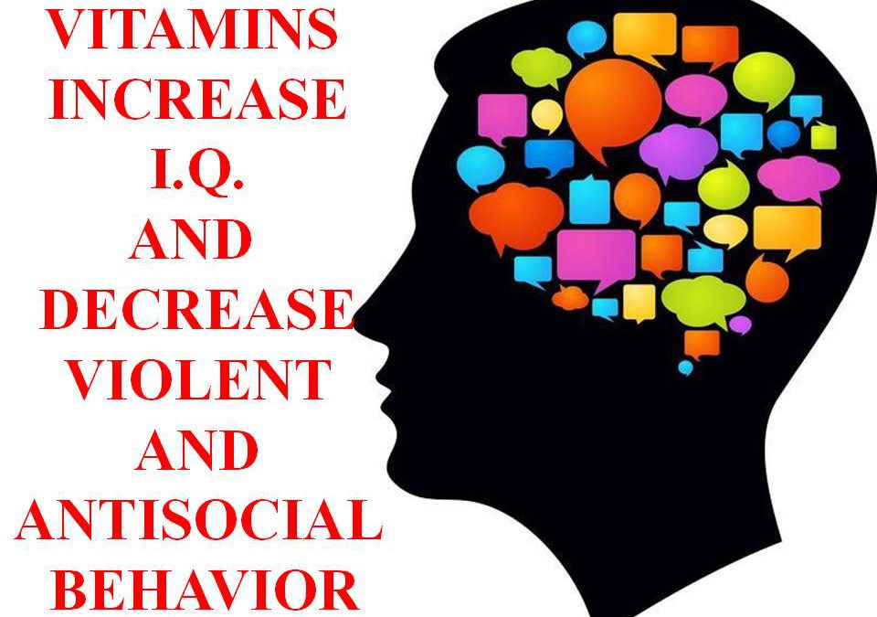 VITAMINS INCREASE I.Q. AND DECREASE VIOLENT AND ANTI-SOCIAL BEHAVIOR